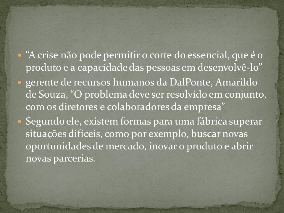 """ """"A crise não pode permitir o corte do essencial, que é o produto e a capacidade das pessoas em desenvolvê-lo""""  gerente de recursos humanos da DalPo"""