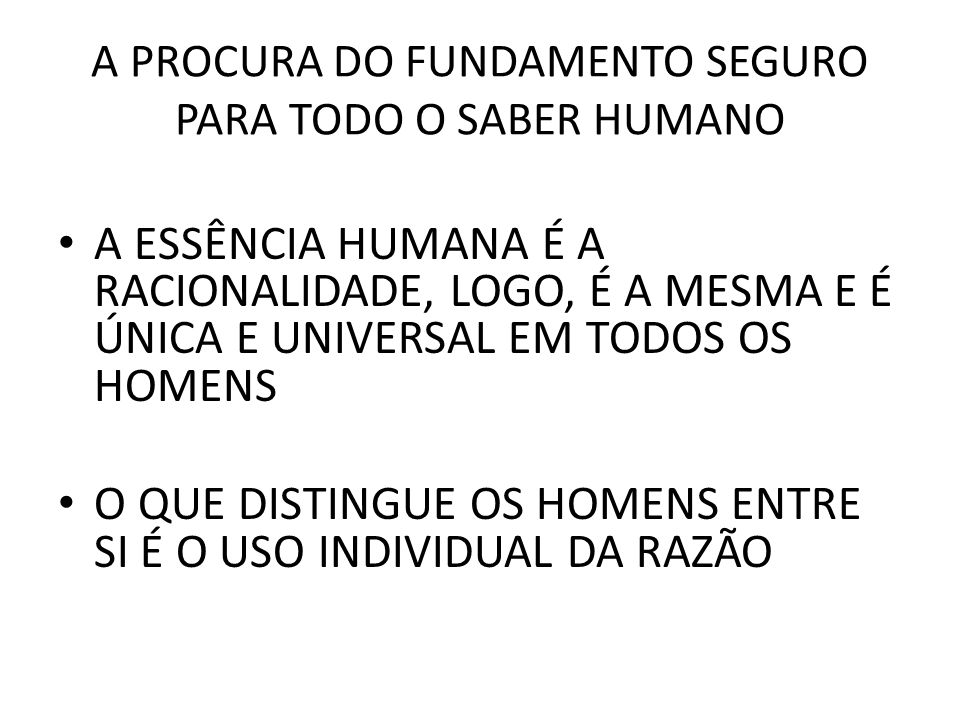A PROCURA DO FUNDAMENTO SEGURO PARA TODO O SABER HUMANO • A ESSÊNCIA HUMANA É A RACIONALIDADE, LOGO, É A MESMA E É ÚNICA E UNIVERSAL EM TODOS OS HOMENS • O QUE DISTINGUE OS HOMENS ENTRE SI É O USO INDIVIDUAL DA RAZÃO