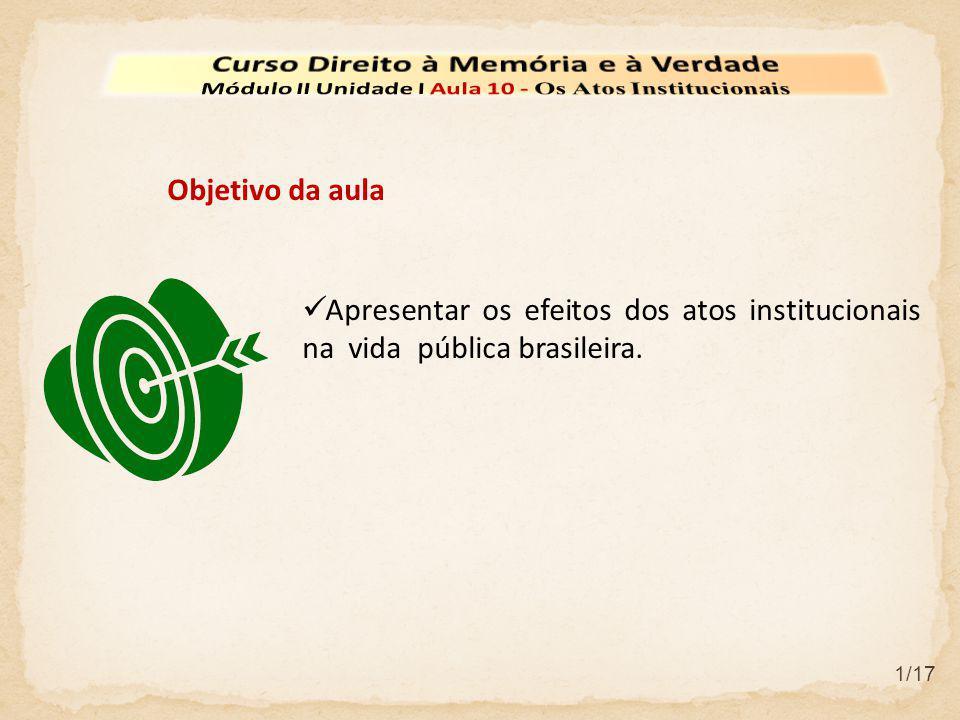  Apresentar os efeitos dos atos institucionais na vida pública brasileira. Objetivo da aula 1/17