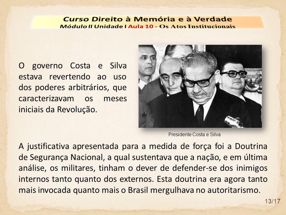 13/17 O governo Costa e Silva estava revertendo ao uso dos poderes arbitrários, que caracterizavam os meses iniciais da Revolução. A justificativa apr