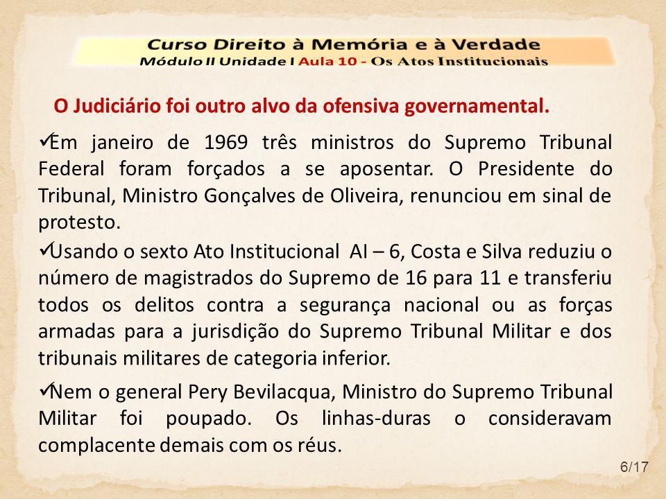 6/17  Em janeiro de 1969 três ministros do Supremo Tribunal Federal foram forçados a se aposentar. O Presidente do Tribunal, Ministro Gonçalves de Ol
