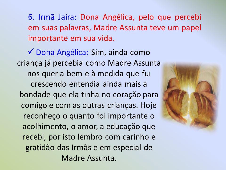 6. Irmã Jaira: Dona Angélica, pelo que percebi em suas palavras, Madre Assunta teve um papel importante em sua vida.  Dona Angélica: Sim, ainda como