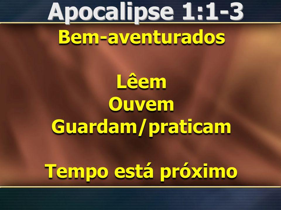 Apocalipse 1:1-3 Bem-aventurados Lêem Ouvem Guardam/praticam Tempo está próximo Bem-aventurados Lêem Ouvem Guardam/praticam Tempo está próximo