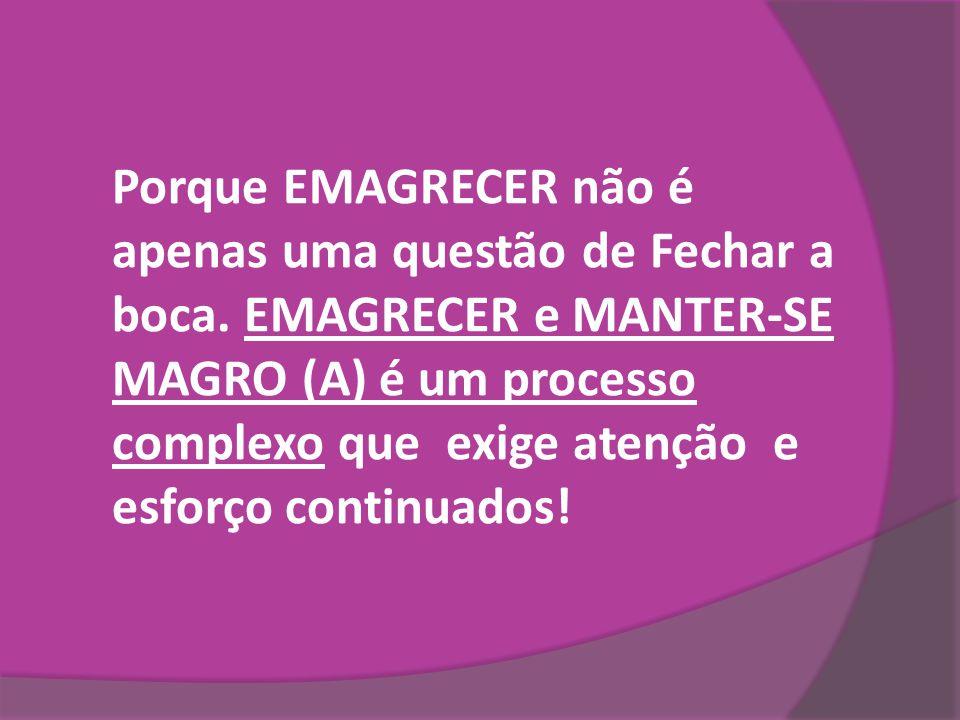 Porque EMAGRECER não é apenas uma questão de Fechar a boca. EMAGRECER e MANTER-SE MAGRO (A) é um processo complexo que exige atenção e esforço continu