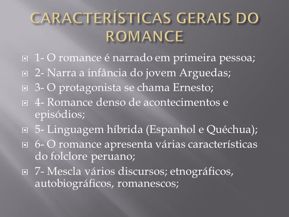  1- O romance é narrado em primeira pessoa;  2- Narra a infância do jovem Arguedas;  3- O protagonista se chama Ernesto;  4- Romance denso de acon