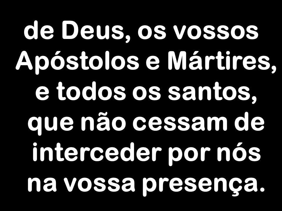 de Deus, os vossos Apóstolos e Mártires, e todos os santos, que não cessam de interceder por nós na vossa presença.