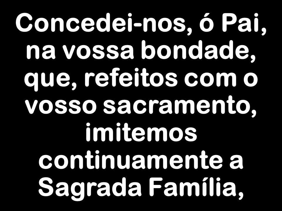 Concedei-nos, ó Pai, na vossa bondade, que, refeitos com o vosso sacramento, imitemos continuamente a Sagrada Família,