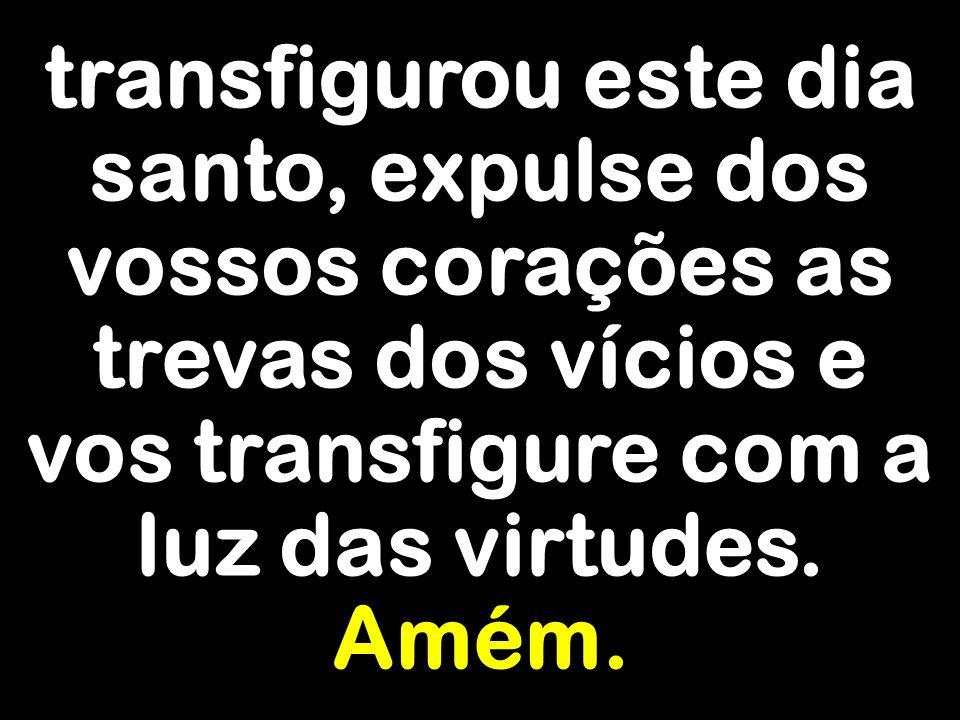transfigurou este dia santo, expulse dos vossos corações as trevas dos vícios e vos transfigure com a luz das virtudes. Amém.