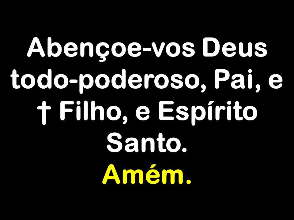 Abençoe-vos Deus todo-poderoso, Pai, e † Filho, e Espírito Santo. Amém.