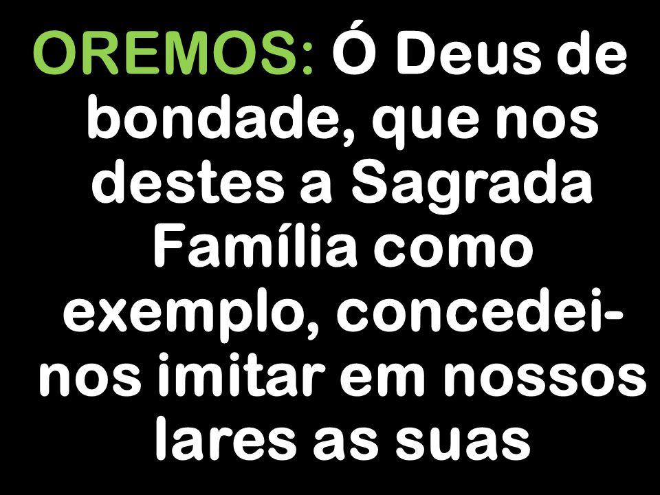 OREMOS: Ó Deus de bondade, que nos destes a Sagrada Família como exemplo, concedei- nos imitar em nossos lares as suas