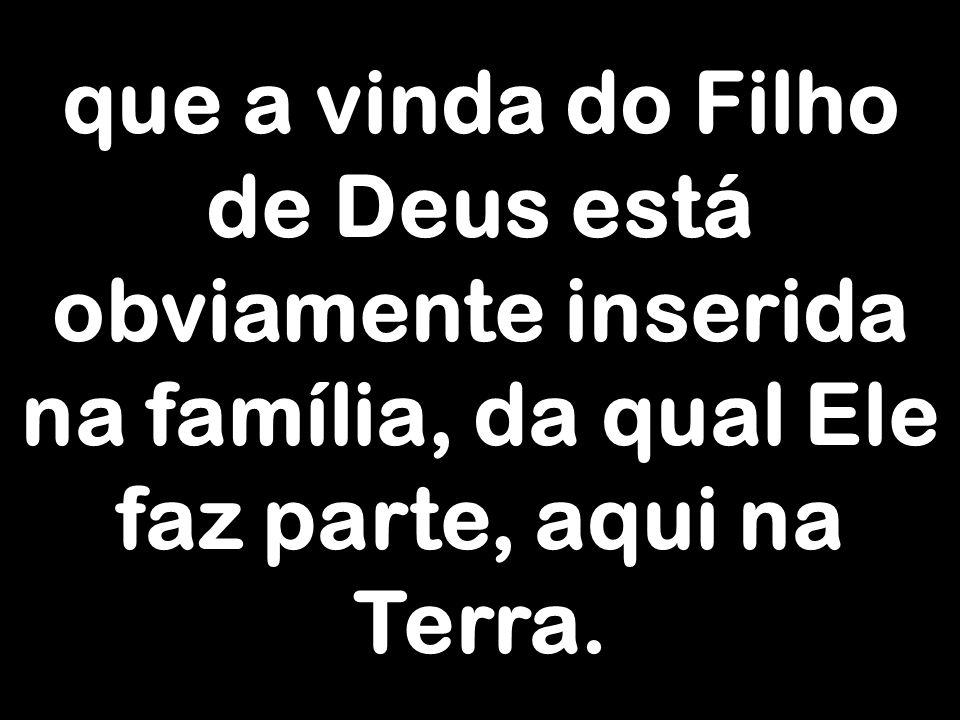que a vinda do Filho de Deus está obviamente inserida na família, da qual Ele faz parte, aqui na Terra.