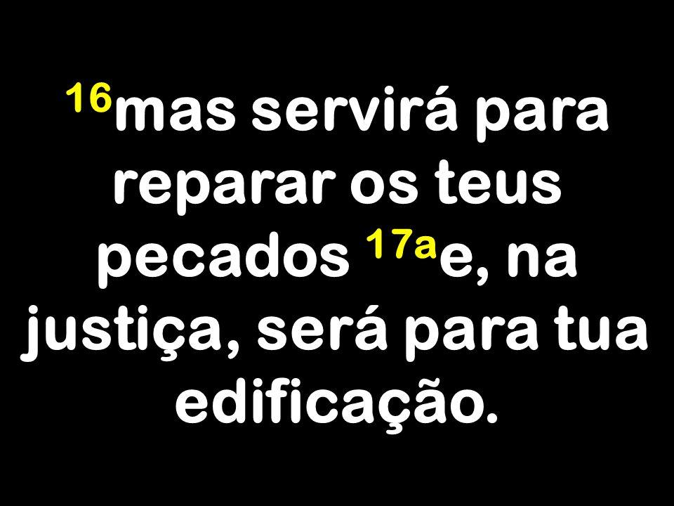 16 mas servirá para reparar os teus pecados 17a e, na justiça, será para tua edificação.