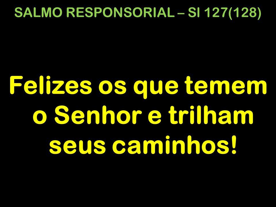 SALMO RESPONSORIAL – Sl 127(128) Felizes os que temem o Senhor e trilham seus caminhos!