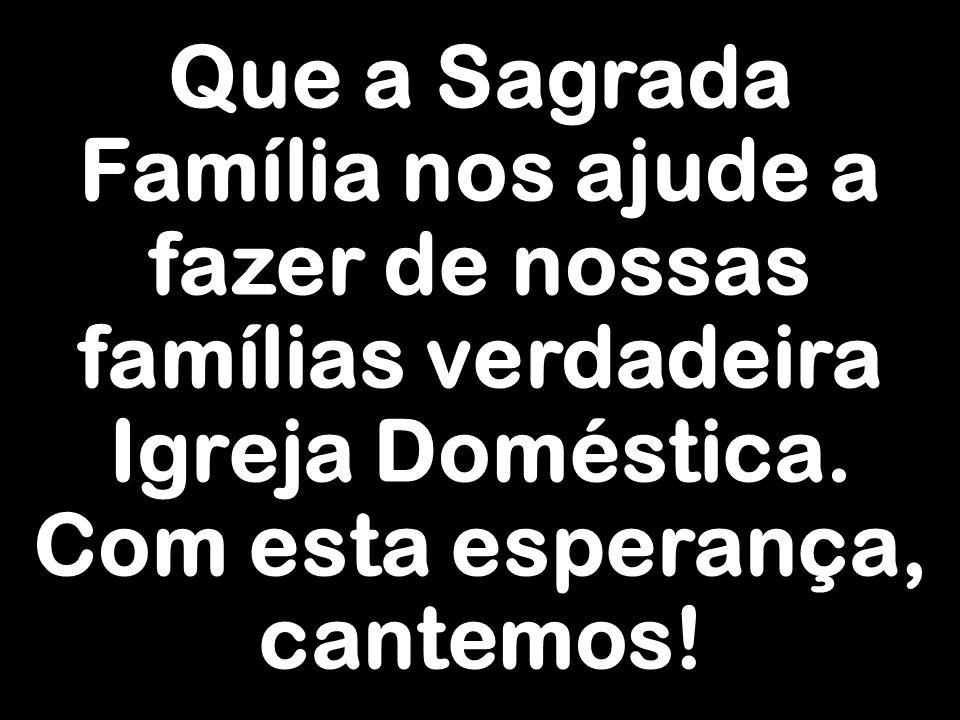 Que a Sagrada Família nos ajude a fazer de nossas famílias verdadeira Igreja Doméstica. Com esta esperança, cantemos!