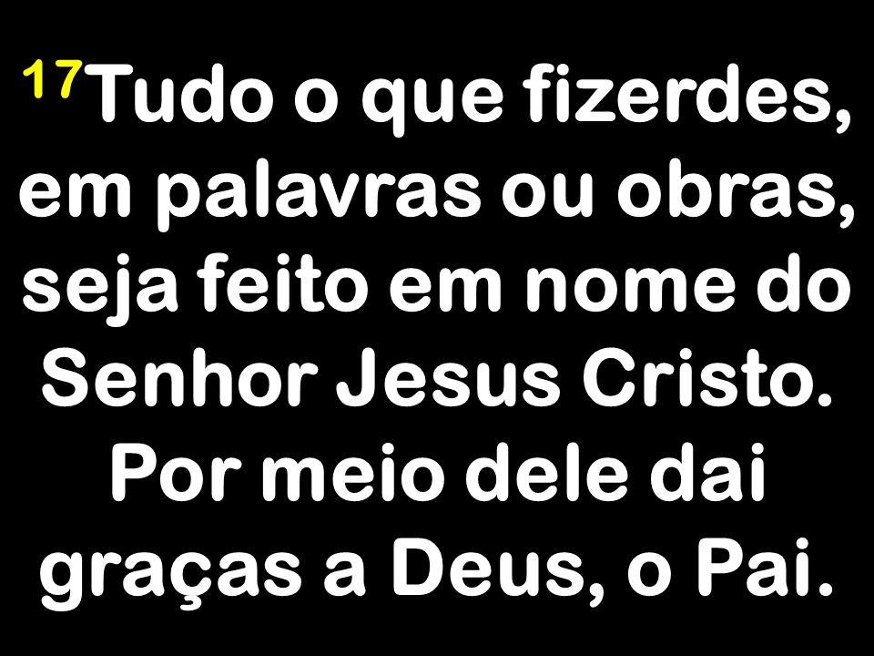 17 Tudo o que fizerdes, em palavras ou obras, seja feito em nome do Senhor Jesus Cristo. Por meio dele dai graças a Deus, o Pai.