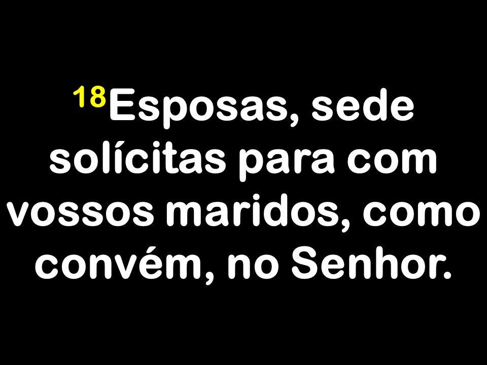 18 Esposas, sede solícitas para com vossos maridos, como convém, no Senhor.