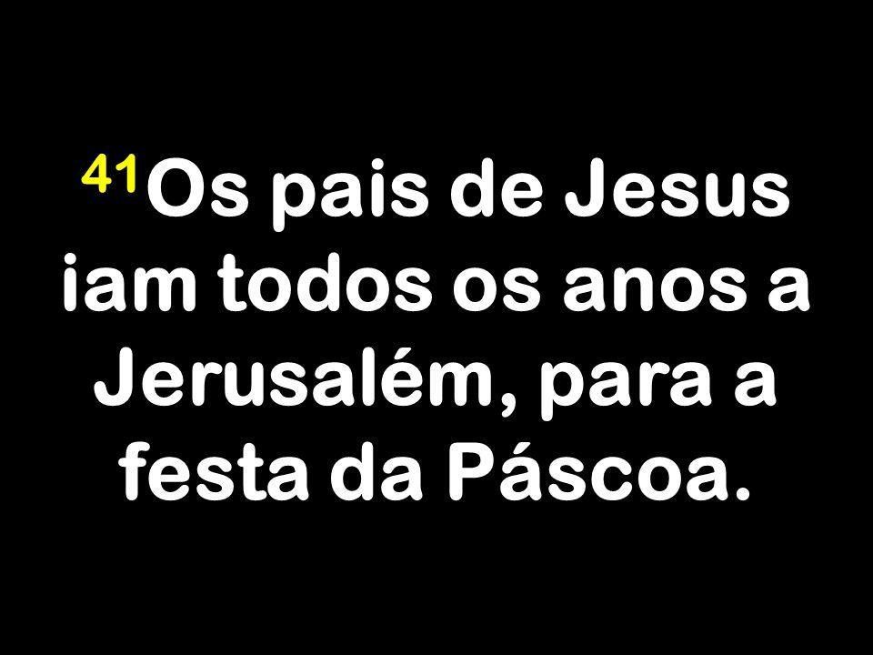 41 Os pais de Jesus iam todos os anos a Jerusalém, para a festa da Páscoa.