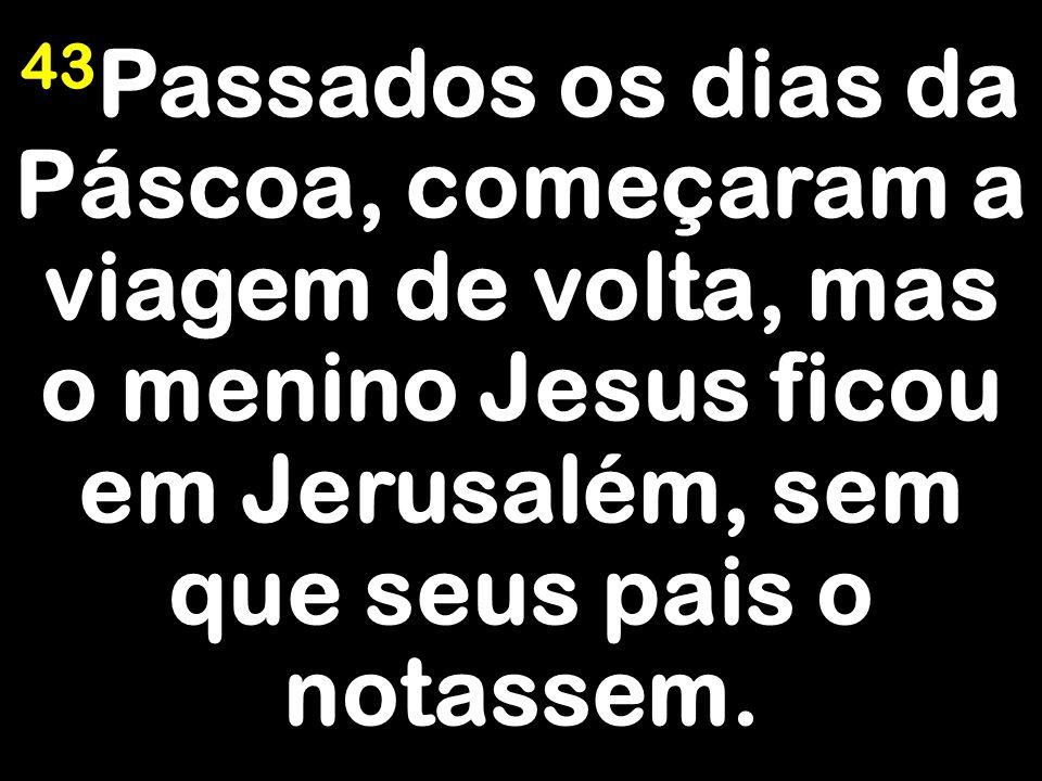 43 Passados os dias da Páscoa, começaram a viagem de volta, mas o menino Jesus ficou em Jerusalém, sem que seus pais o notassem.
