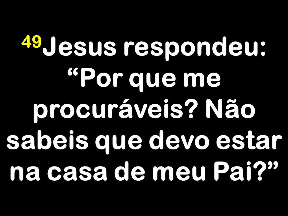 """49 Jesus respondeu: """"Por que me procuráveis? Não sabeis que devo estar na casa de meu Pai?"""""""