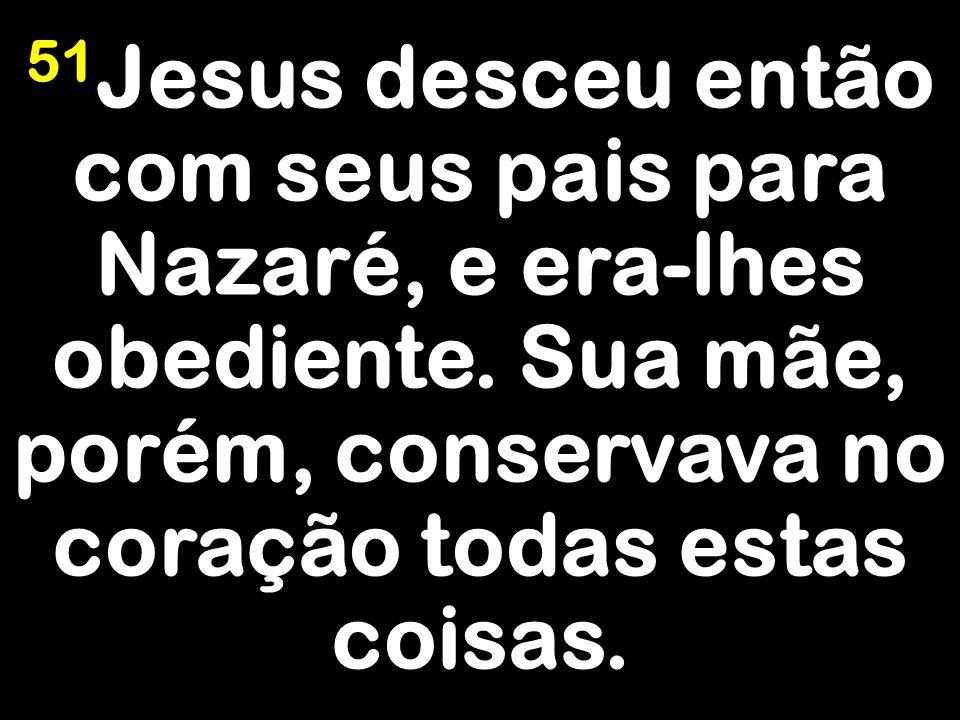 51 Jesus desceu então com seus pais para Nazaré, e era-lhes obediente. Sua mãe, porém, conservava no coração todas estas coisas.