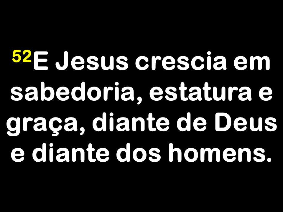 52 E Jesus crescia em sabedoria, estatura e graça, diante de Deus e diante dos homens.