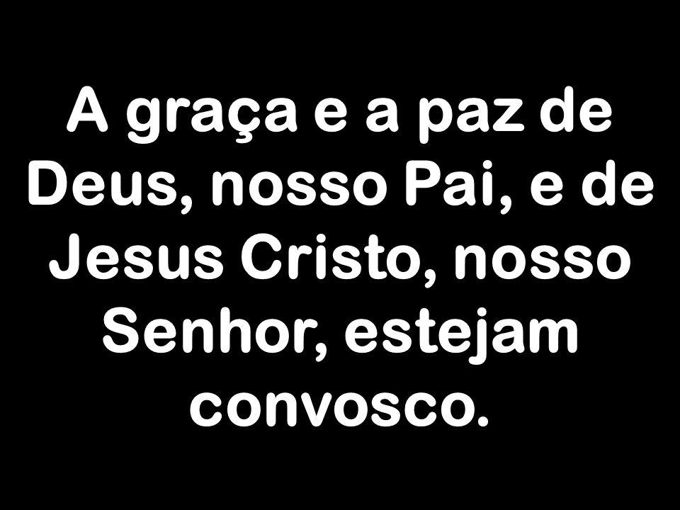 A graça e a paz de Deus, nosso Pai, e de Jesus Cristo, nosso Senhor, estejam convosco.