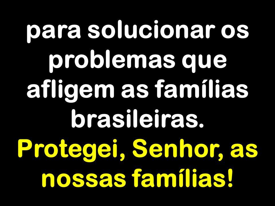 para solucionar os problemas que afligem as famílias brasileiras. Protegei, Senhor, as nossas famílias!