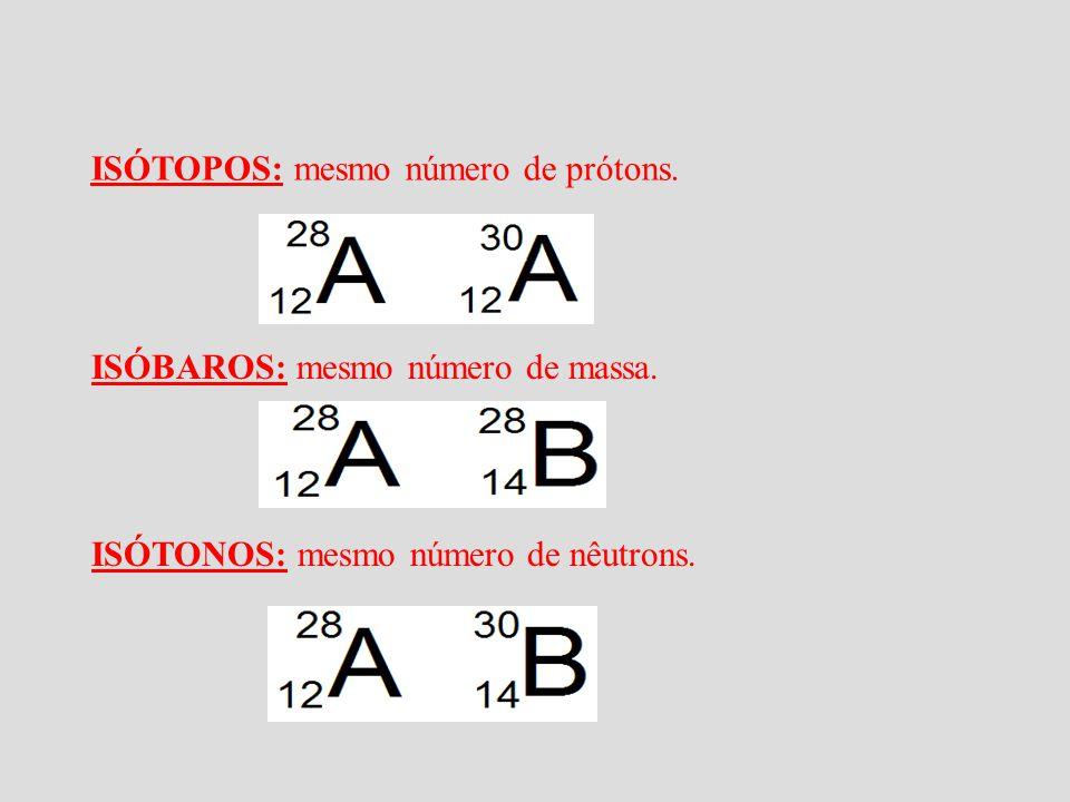 ISÓTOPOS: mesmo número de prótons. ISÓBAROS: mesmo número de massa. ISÓTONOS: mesmo número de nêutrons.