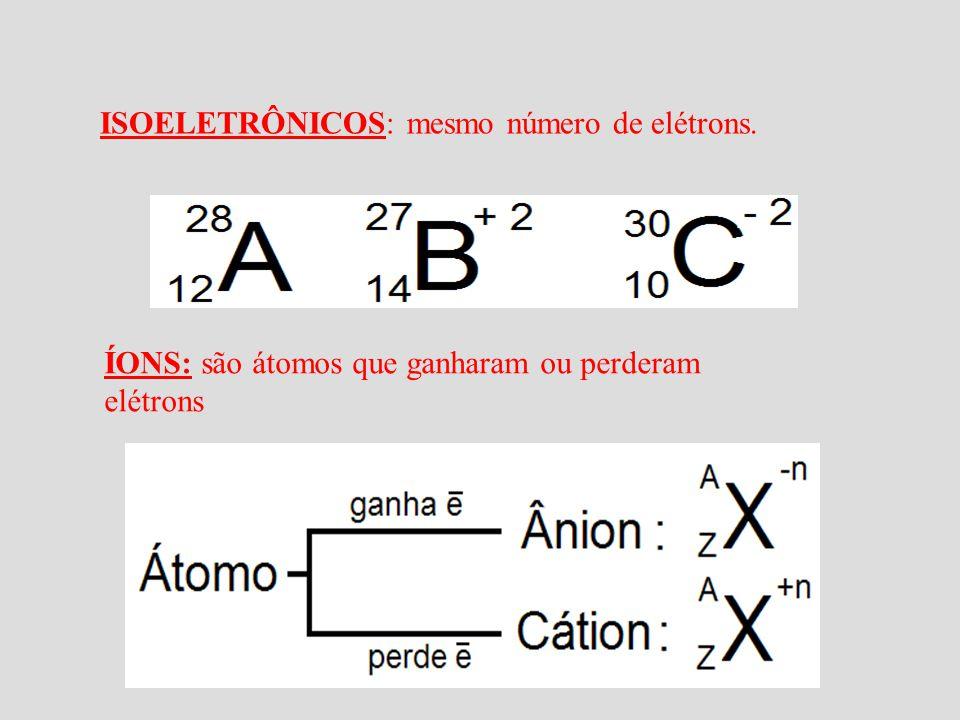 ISOELETRÔNICOS: mesmo número de elétrons. ÍONS: são átomos que ganharam ou perderam elétrons