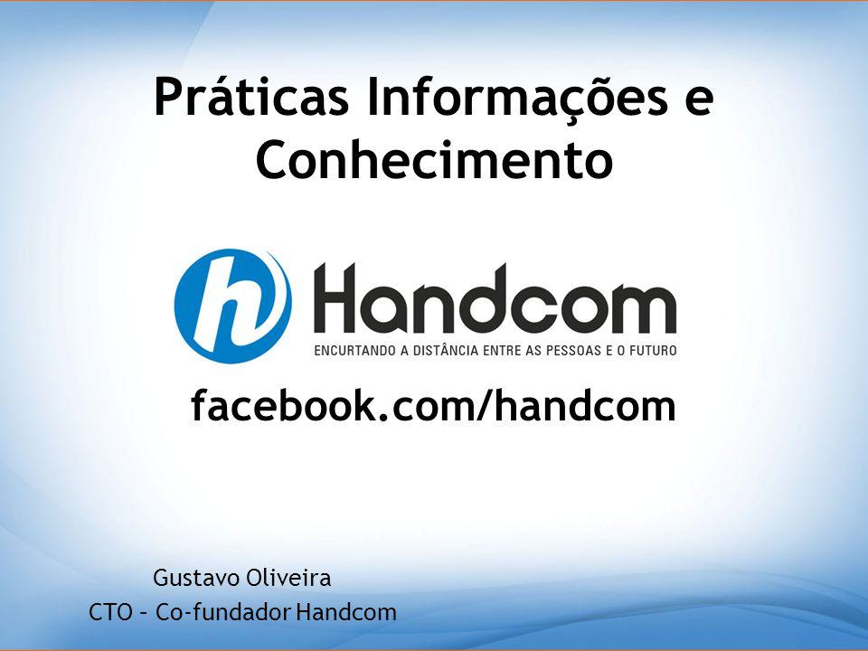Práticas Informações e Conhecimento Gustavo Oliveira CTO – Co-fundador Handcom facebook.com/handcom