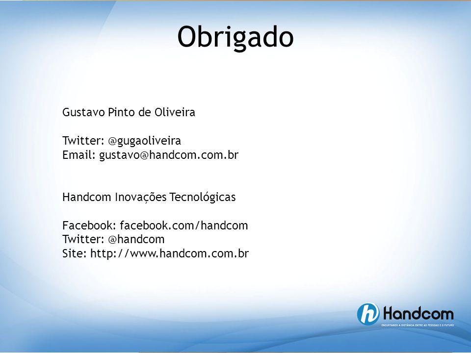 Obrigado Gustavo Pinto de Oliveira Twitter: @gugaoliveira Email: gustavo@handcom.com.br Handcom Inovações Tecnológicas Facebook: facebook.com/handcom