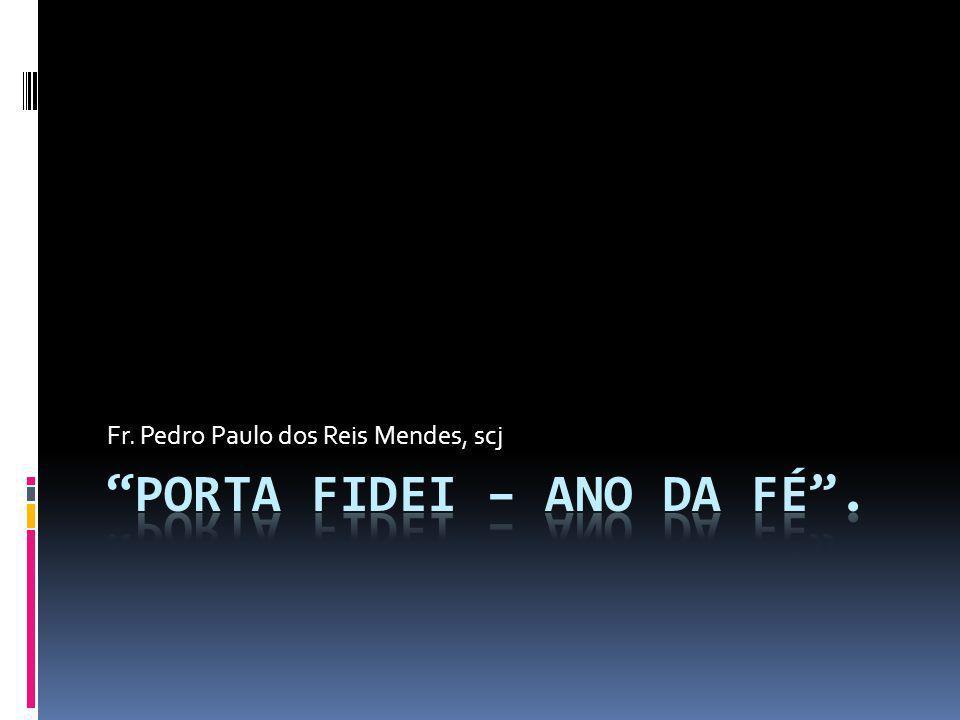 O ANO DA FÉ  INÍCIO – 11 DE OUTUBRO DE 2012 – 50 ANOS DO CONCÍLIO VATICANO II  TÉRMINO – 11 DE 2013 – FESTA DE CRISTO REI;  PORTA FIDEI – A FÉ É UMA PORTA PELA QUAL DEVEMOS PASSAR E ENTRAR.