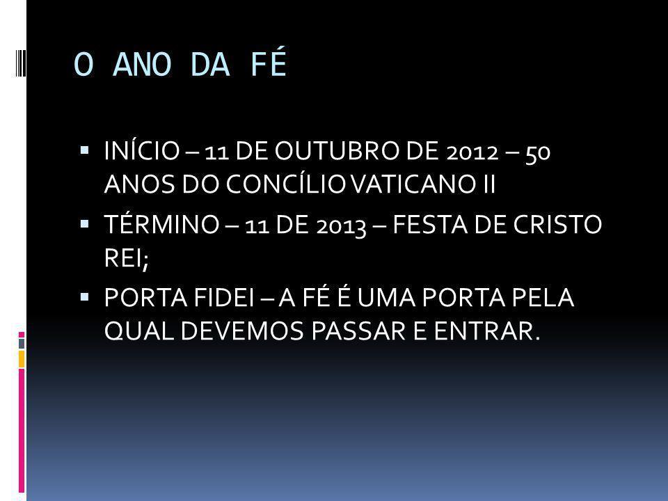 O ANO DA FÉ  INÍCIO – 11 DE OUTUBRO DE 2012 – 50 ANOS DO CONCÍLIO VATICANO II  TÉRMINO – 11 DE 2013 – FESTA DE CRISTO REI;  PORTA FIDEI – A FÉ É UM