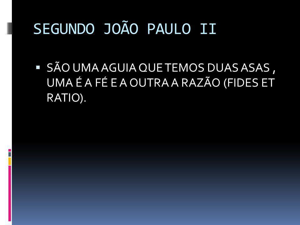 SEGUNDO JOÃO PAULO II  SÃO UMA AGUIA QUE TEMOS DUAS ASAS, UMA É A FÉ E A OUTRA A RAZÃO (FIDES ET RATIO).