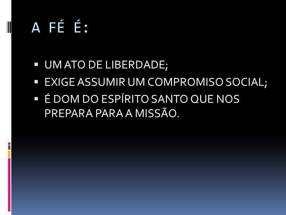 A FÉ É:  UM ATO DE LIBERDADE;  EXIGE ASSUMIR UM COMPROMISO SOCIAL;  É DOM DO ESPÍRITO SANTO QUE NOS PREPARA PARA A MISSÃO.