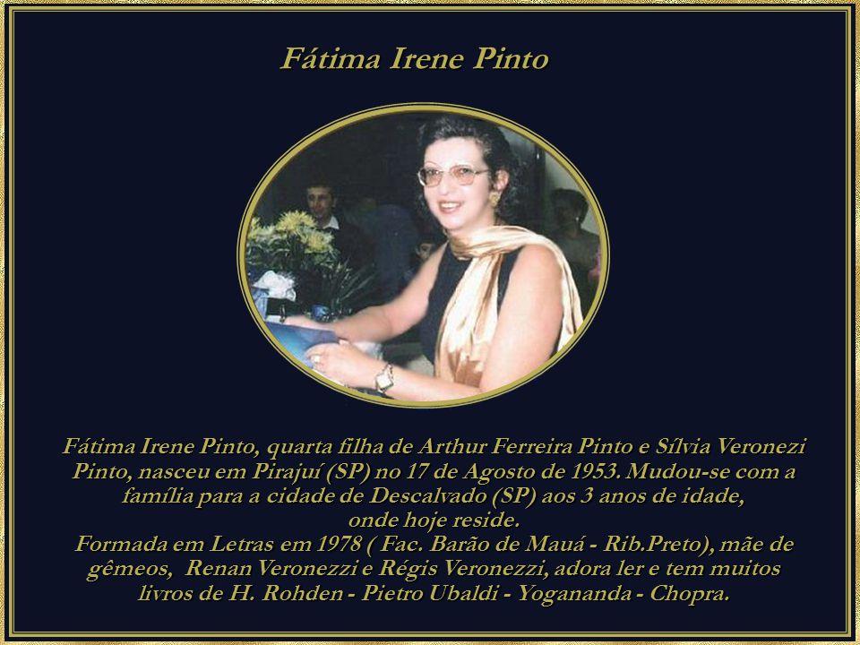 Fátima Irene Pinto Fátima Irene Pinto Fátima Irene Pinto, quarta filha de Arthur Ferreira Pinto e Sílvia Veronezi Pinto, nasceu em Pirajuí (SP) no 17 de Agosto de 1953.