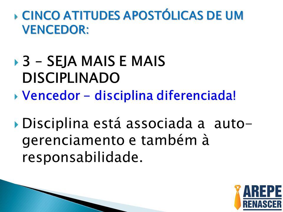  CINCO ATITUDES APOSTÓLICAS DE UM VENCEDOR:  3 – SEJA MAIS E MAIS DISCIPLINADO  Vencedor - disciplina diferenciada!  Disciplina está associada a a