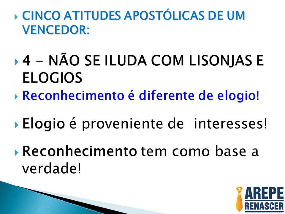  CINCO ATITUDES APOSTÓLICAS DE UM VENCEDOR:  4 - NÃO SE ILUDA COM LISONJAS E ELOGIOS  Reconhecimento é diferente de elogio.