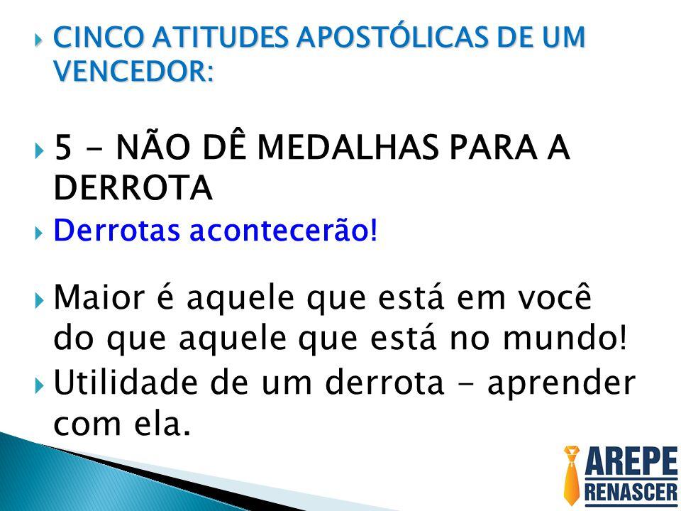  CINCO ATITUDES APOSTÓLICAS DE UM VENCEDOR:  5 - NÃO DÊ MEDALHAS PARA A DERROTA  Derrotas acontecerão.