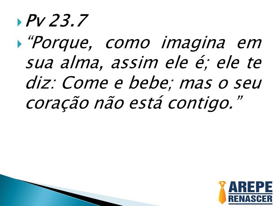 """ Pv 23.7  """"Porque, como imagina em sua alma, assim ele é; ele te diz: Come e bebe; mas o seu coração não está contigo."""""""