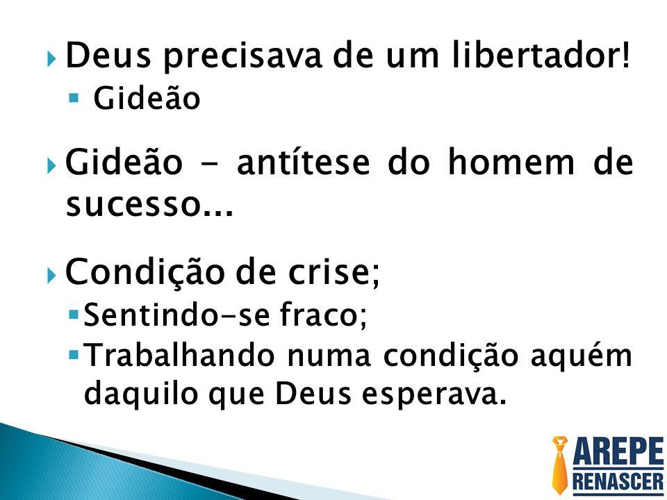 Deus precisava de um libertador!  Gideão  Gideão - antítese do homem de sucesso...  Condição de crise;  Sentindo-se fraco;  Trabalhando numa co