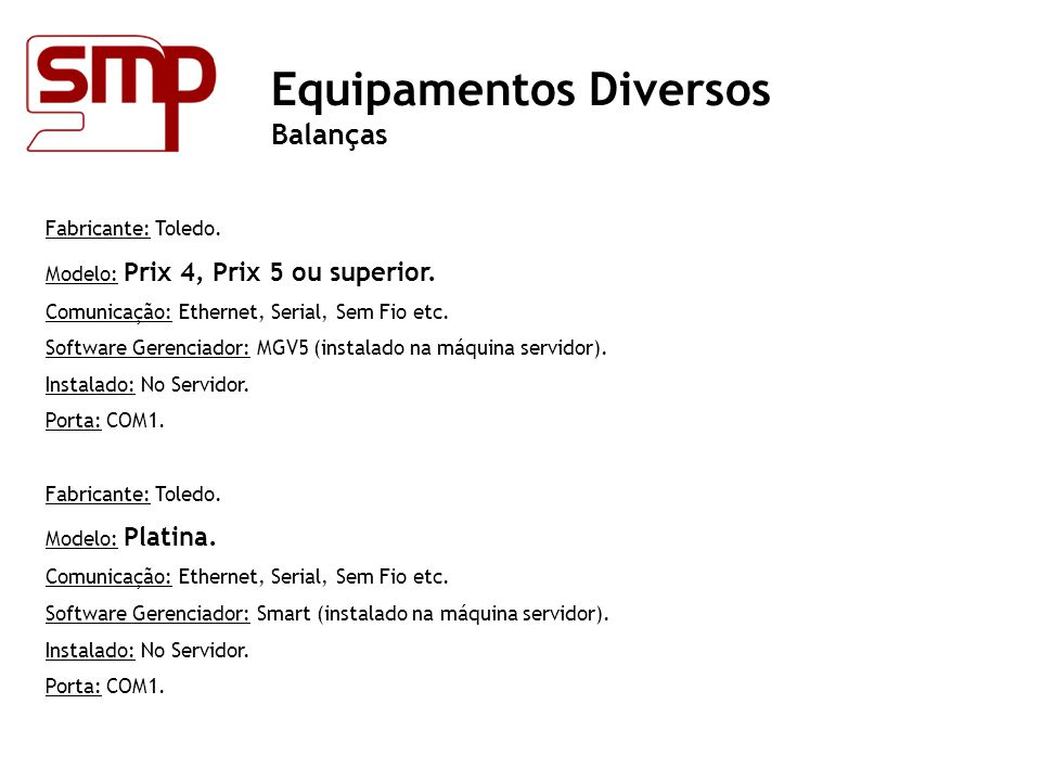 Fabricante: Toledo. Modelo: Prix 4, Prix 5 ou superior. Comunicação: Ethernet, Serial, Sem Fio etc. Software Gerenciador: MGV5 (instalado na máquina s