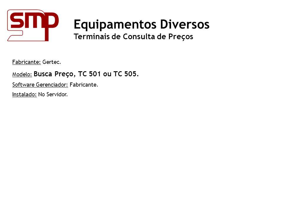 Fabricante: Gertec. Modelo: Busca Preço, TC 501 ou TC 505. Software Gerenciador: Fabricante. Instalado: No Servidor. Equipamentos Diversos Terminais d