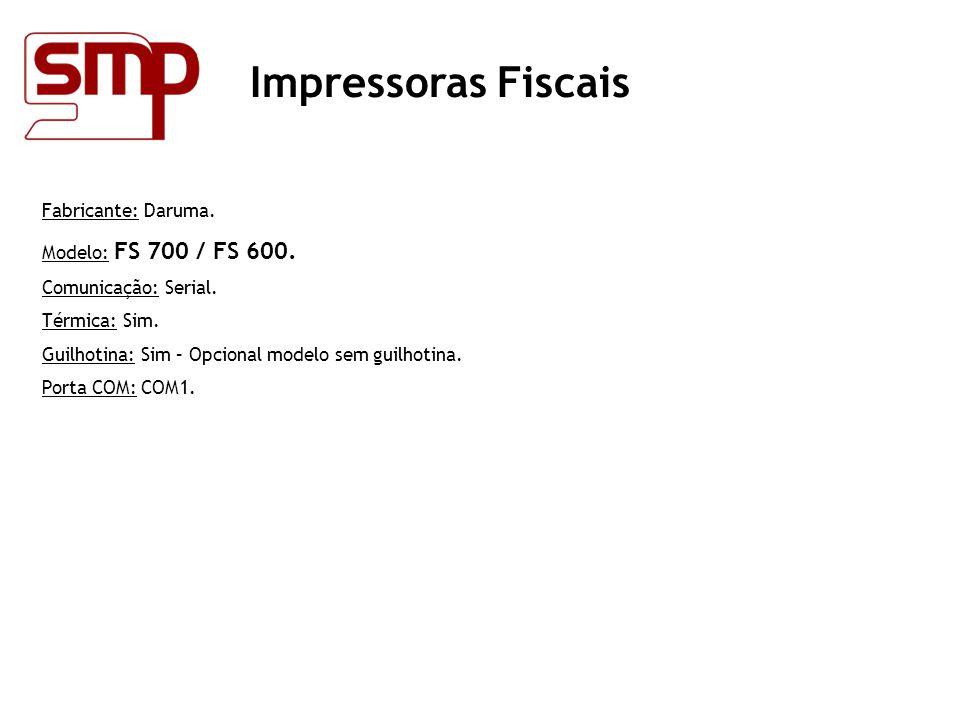 Impressoras Fiscais Fabricante: Daruma. Modelo: FS 700 / FS 600. Comunicação: Serial. Térmica: Sim. Guilhotina: Sim – Opcional modelo sem guilhotina.