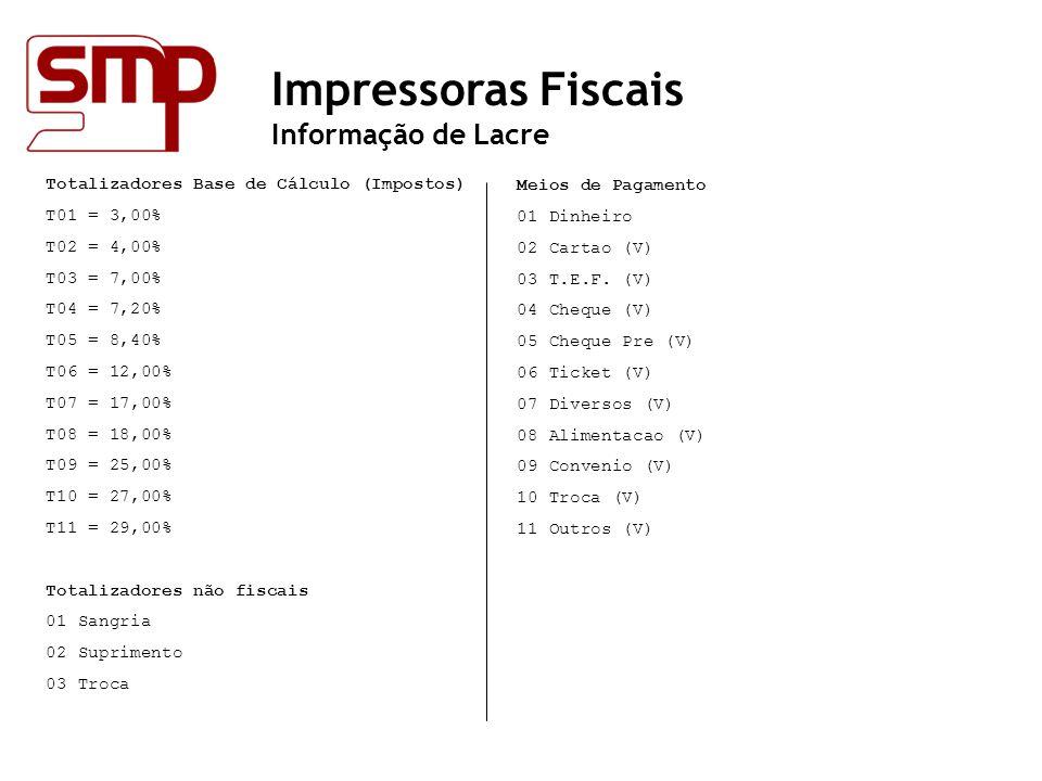 Impressoras Fiscais Informação de Lacre Totalizadores Base de Cálculo (Impostos) T01 = 3,00% T02 = 4,00% T03 = 7,00% T04 = 7,20% T05 = 8,40% T06 = 12,