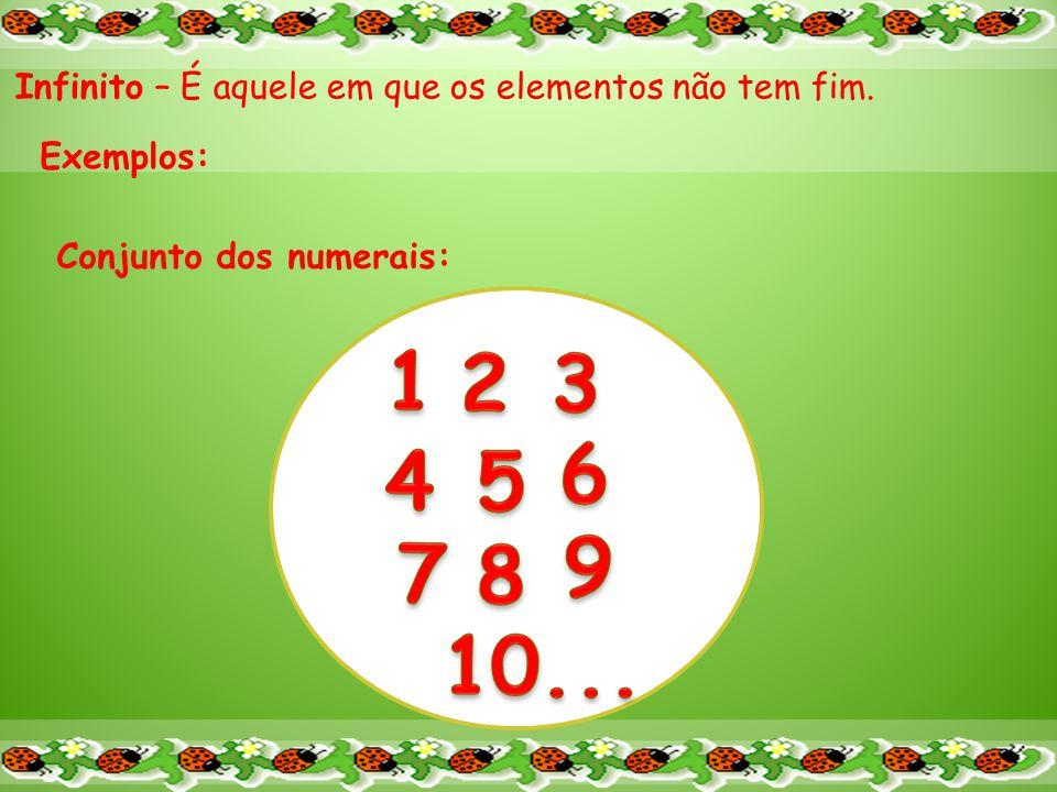 Infinito – É aquele em que os elementos não tem fim. Exemplos: Conjunto dos numerais: