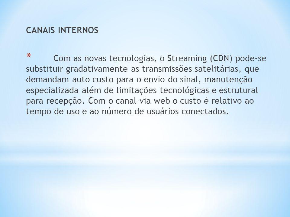 CANAIS INTERNOS * Com as novas tecnologias, o Streaming (CDN) pode-se substituir gradativamente as transmissões satelitárias, que demandam auto custo para o envio do sinal, manutenção especializada além de limitações tecnológicas e estrutural para recepção.