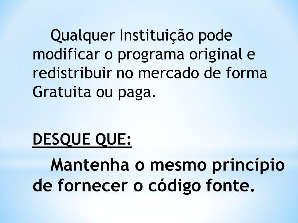 Qualquer Instituição pode modificar o programa original e redistribuir no mercado de forma Gratuita ou paga. DESQUE QUE: Mantenha o mesmo princípio de