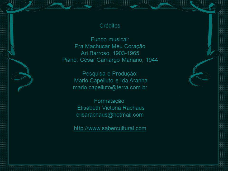 Créditos Fundo musical: Pra Machucar Meu Coração Ari Barroso, 1903-1965 Piano: César Camargo Mariano, 1944 Pesquisa e Produção: Mario Capelluto e Ida Aranha mario.capelluto@terra.com.br Formatação: Elisabeth Victoria Rachaus elisarachaus@hotmail.com http://www.sabercultural.com