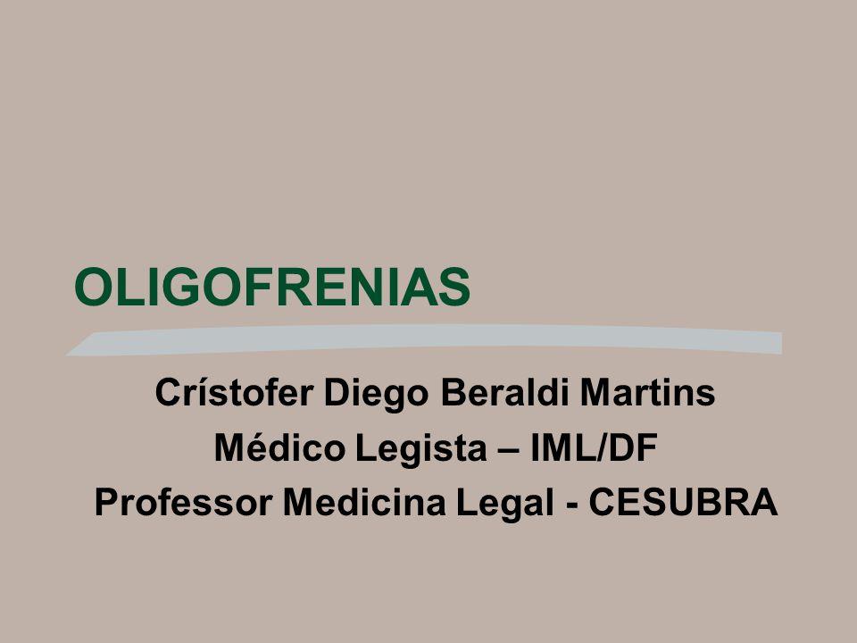OLIGOFRENIAS Crístofer Diego Beraldi Martins Médico Legista – IML/DF Professor Medicina Legal - CESUBRA